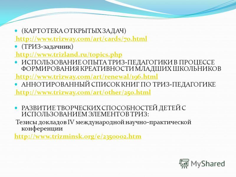 (КАРТОТЕКА ОТКРЫТЫХ ЗАДАЧ) http://www.trizway.com/art/cards/70.html (ТРИЗ-задачник) http://www.trizland.ru/topics.php ИСПОЛЬЗОВАНИЕ ОПЫТА ТРИЗ-ПЕДАГОГИКИ В ПРОЦЕССЕ ФОРМИРОВАНИЯ КРЕАТИВНОСТИ МЛАДШИХ ШКОЛЬНИКОВ http://www.trizway.com/art/renewal/196.h