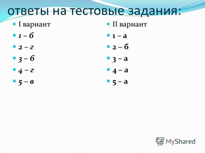 ответы на тестовые задания: I вариант 1 – б 2 – г 3 – б 4 – г 5 – в II вариант 1 – а 2 – б 3 – а 4 – а 5 – а