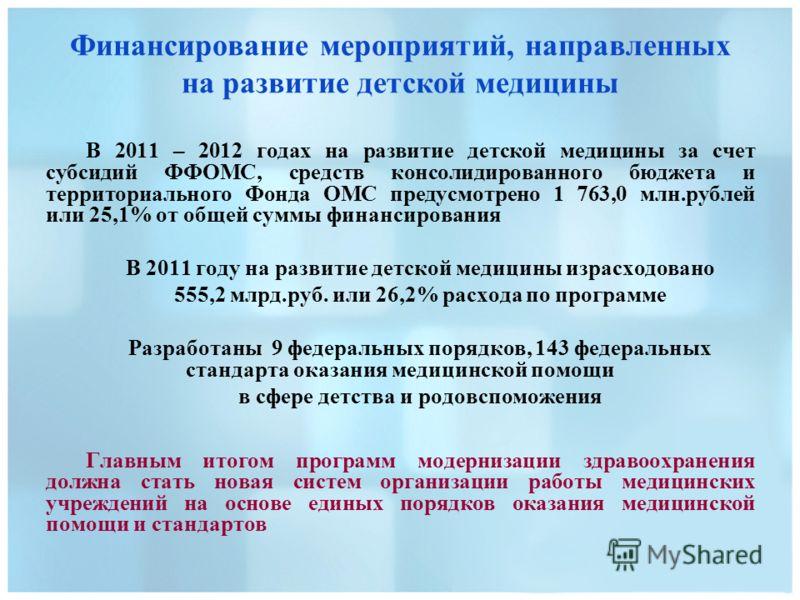 Финансирование мероприятий, направленных на развитие детской медицины В 2011 – 2012 годах на развитие детской медицины за счет субсидий ФФОМС, средств консолидированного бюджета и территориального Фонда ОМС предусмотрено 1 763,0 млн.рублей или 25,1%