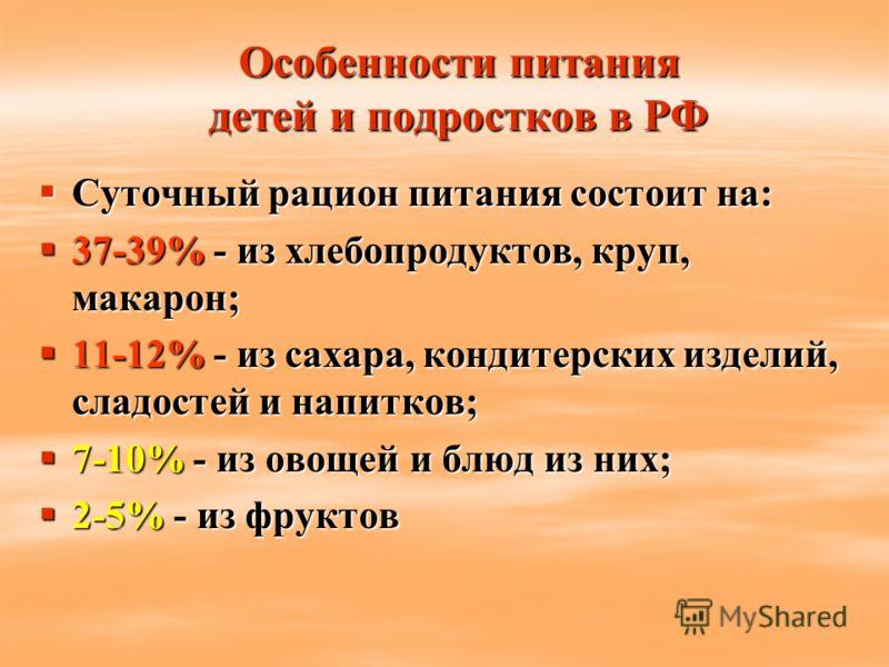 Особенности питания детей и подростков в РФ Суточный рацион питания состоит на: Суточный рацион питания состоит на: 37-39% - из хлебопродуктов, круп, макарон; 37-39% - из хлебопродуктов, круп, макарон; 11-12% - из сахара, кондитерских изделий, сладос