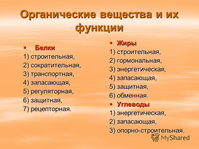Органические вещества и их функции Белки Белки 1) строительная, 2) сократительная, 3) транспортная, 4) запасающая, 5) регуляторная, 6) защитная, 7) рецепторная. Жиры Жиры 1) строительная, 2) гормональная, 3) энергетическая, 4) запасающая, 5) защитная