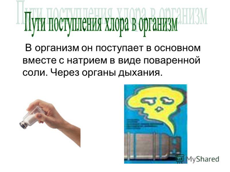 В организм он поступает в основном вместе с натрием в виде поваренной соли. Через органы дыхания.