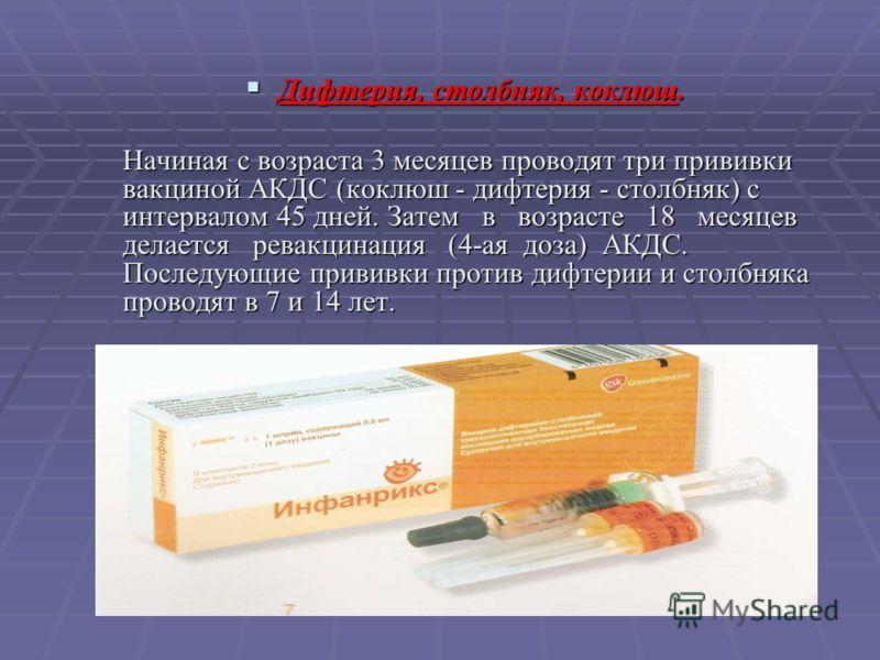 Дифтерия, столбняк, коклюш. Дифтерия, столбняк, коклюш. Начиная с возраста 3 месяцев проводят три прививки вакциной АКДС (коклюш - дифтерия - столбняк) с интервалом 45 дней. Затем в возрасте 18 месяцев делается ревакцинация (4-ая доза) АКДС. Последую