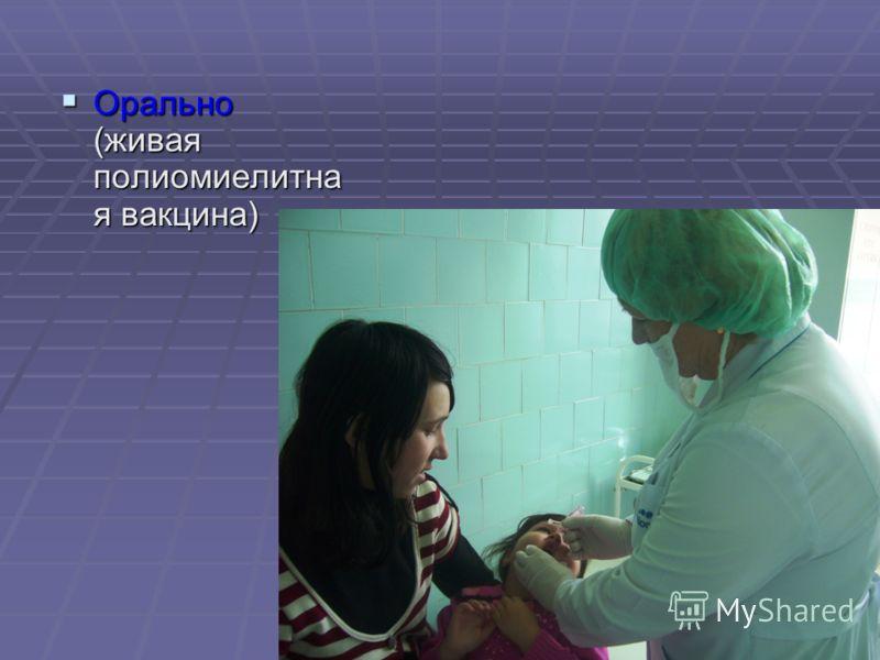 Орально (живая полиомиелитна я вакцина) Орально (живая полиомиелитна я вакцина)
