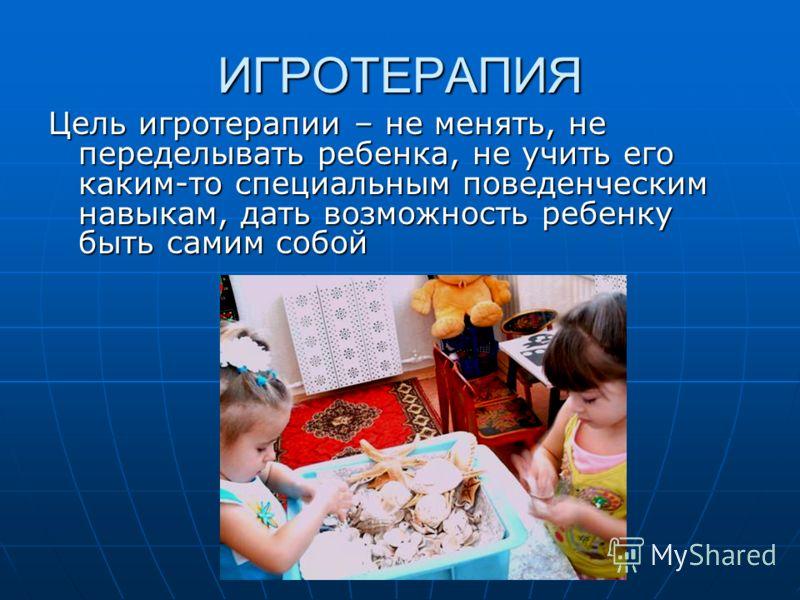 ИГРОТЕРАПИЯ Цель игротерапии – не менять, не переделывать ребенка, не учить его каким-то специальным поведенческим навыкам, дать возможность ребенку быть самим собой