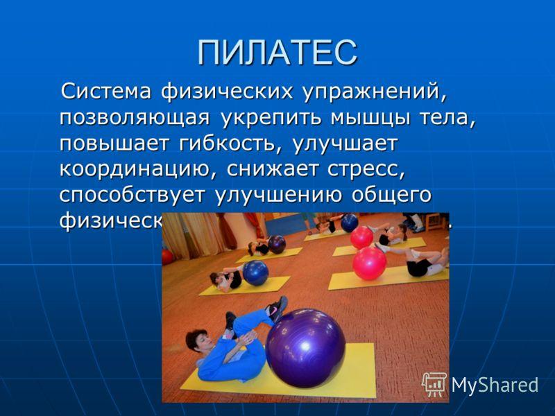 ПИЛАТЕС Система физических упражнений, позволяющая укрепить мышцы тела, повышает гибкость, улучшает координацию, снижает стресс, способствует улучшению общего физического состояния организма. Система физических упражнений, позволяющая укрепить мышцы