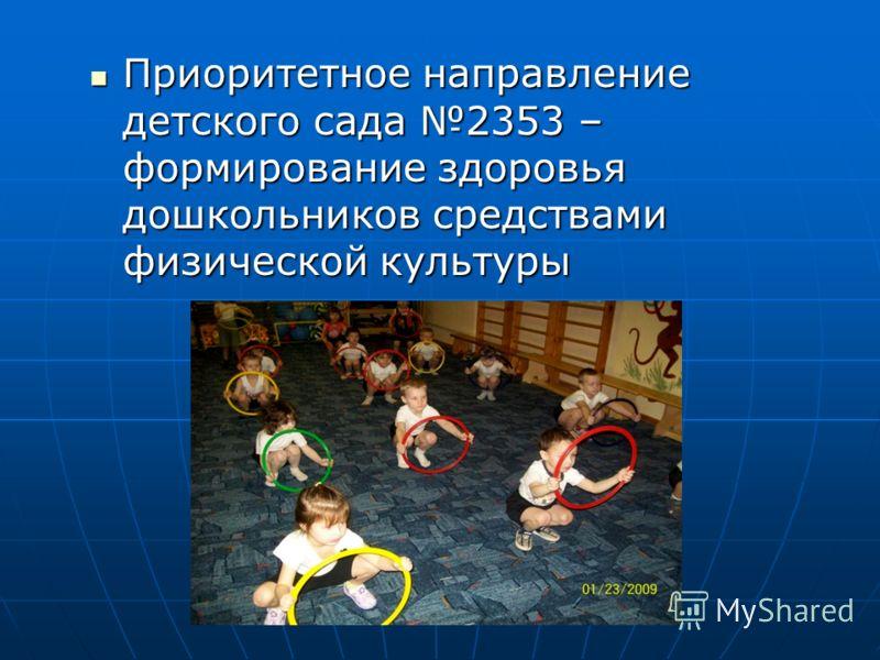 Приоритетное направление детского сада 2353 – формирование здоровья дошкольников средствами физической культуры Приоритетное направление детского сада 2353 – формирование здоровья дошкольников средствами физической культуры