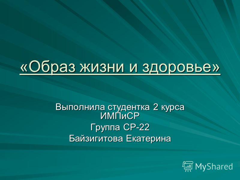 «Образ жизни и здоровье» Выполнила студентка 2 курса ИМПиСР Группа СР-22 Байзигитова Екатерина