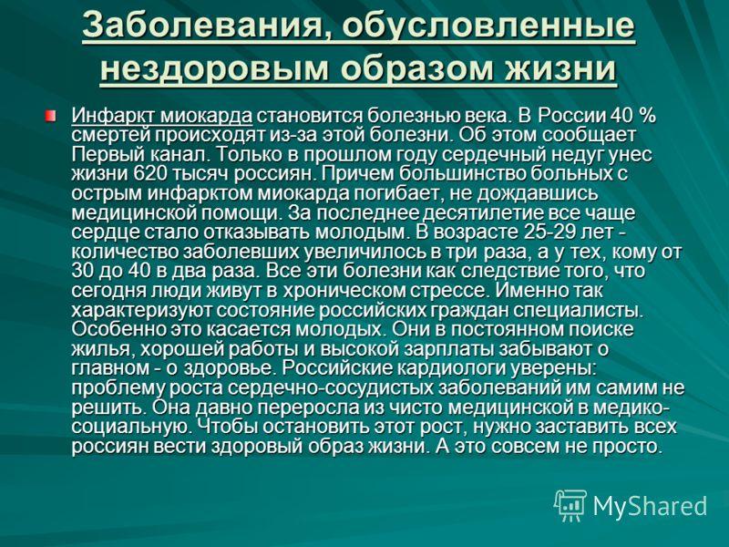 Заболевания, обусловленные нездоровым образом жизни Инфаркт миокарда становится болезнью века. В России 40 % смертей происходят из-за этой болезни. Об этом сообщает Первый канал. Только в прошлом году сердечный недуг унес жизни 620 тысяч россиян. При