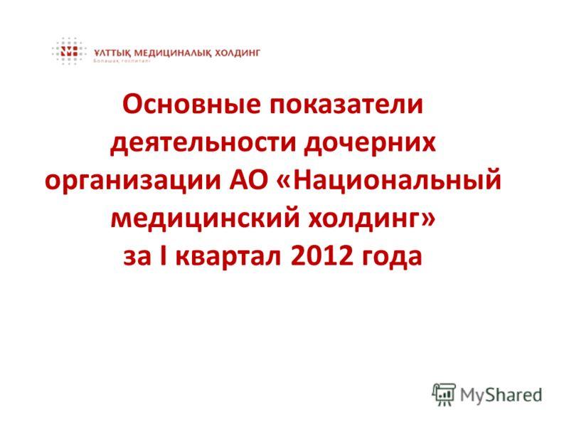 Основные показатели деятельности дочерних организации АО «Национальный медицинский холдинг» за I квартал 2012 года