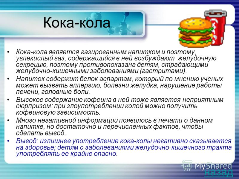 Кока-кола Кока-кола является газированным напитком и поэтому, углекислый газ, содержащийся в ней возбуждают желудочную секрецию, поэтому противопоказана детям, страдающими желудочно-кишечными заболеваниями (гастритами). Напиток содержит белок аспарта