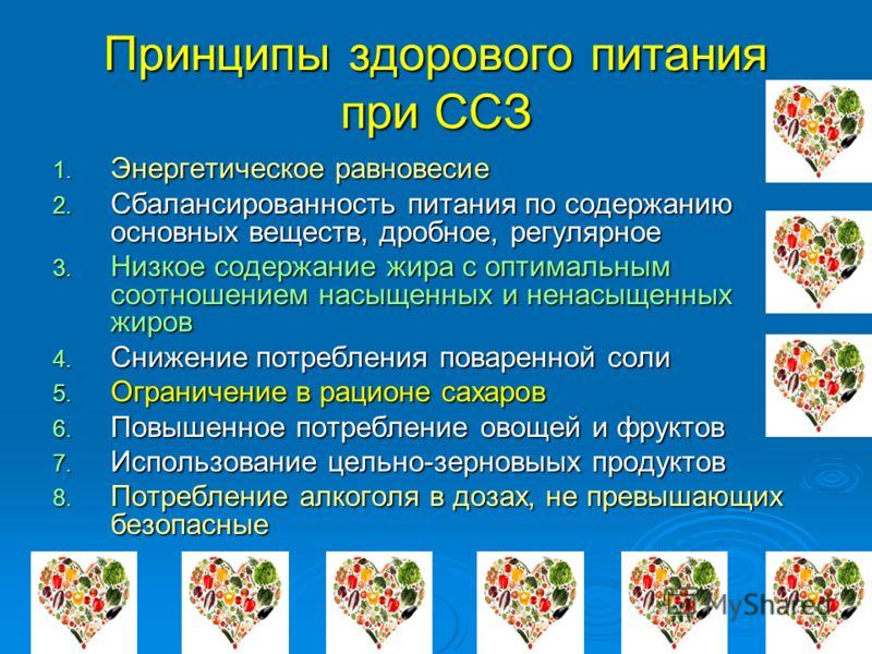 Принципы здорового питания при ССЗ 1. Энергетическое равновесие 2. Сбалансированность питания по содержанию основных веществ, дробное, регулярное 3. Низкое содержание жира с оптимальным соотношением насыщенных и ненасыщенных жиров 4. Снижение потребл