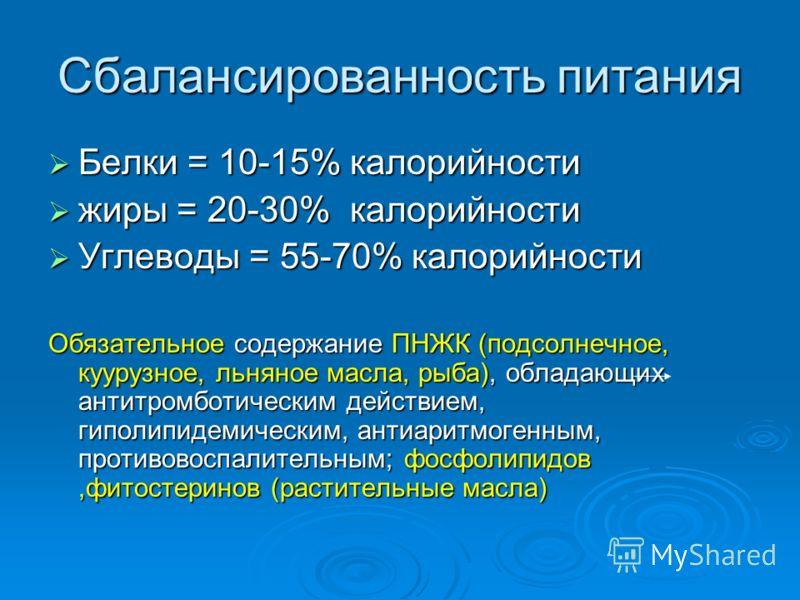 Сбалансированность питания Белки = 10-15% калорийности Белки = 10-15% калорийности жиры = 20-30% калорийности жиры = 20-30% калорийности Углеводы = 55-70% калорийности Углеводы = 55-70% калорийности Обязательное содержание ПНЖК (подсолнечное, куурузн