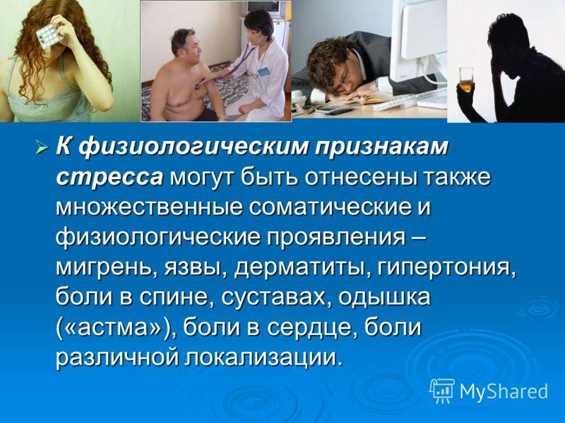 К физиологическим признакам стресса могут быть отнесены также множественные соматические и физиологические проявления – мигрень, язвы, дерматиты, гипертония, боли в спине, суставах, одышка («астма»), боли в сердце, боли различной локализации. К физио