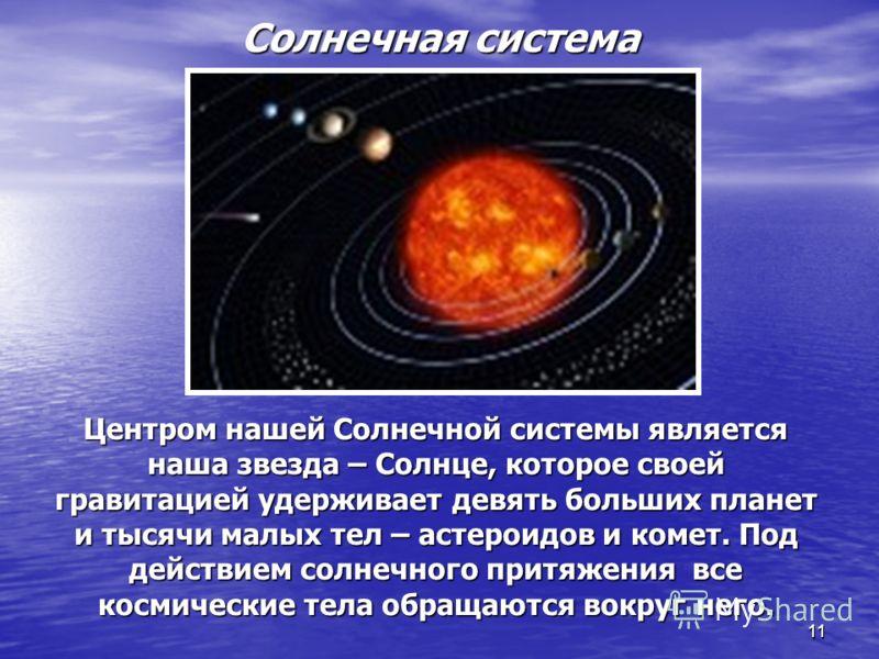 1111 Солнечная система Центром нашей Солнечной системы является наша звезда – Солнце, которое своей гравитацией удерживает девять больших планет и тысячи малых тел – астероидов и комет. Под действием солнечного притяжения все космические тела обращаю