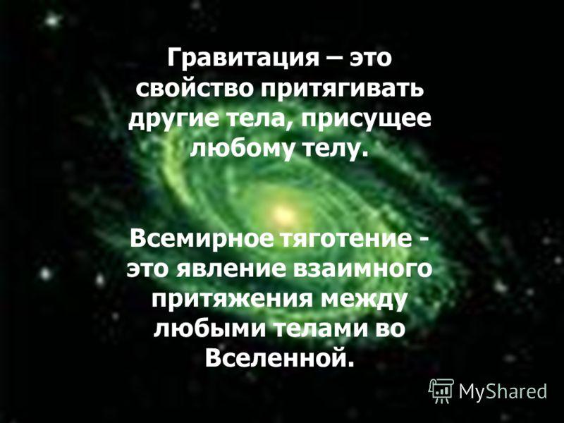 1313 Гравитация – это свойство притягивать другие тела, присущее любому телу. Всемирное тяготение - это явление взаимного притяжения между любыми телами во Вселенной.