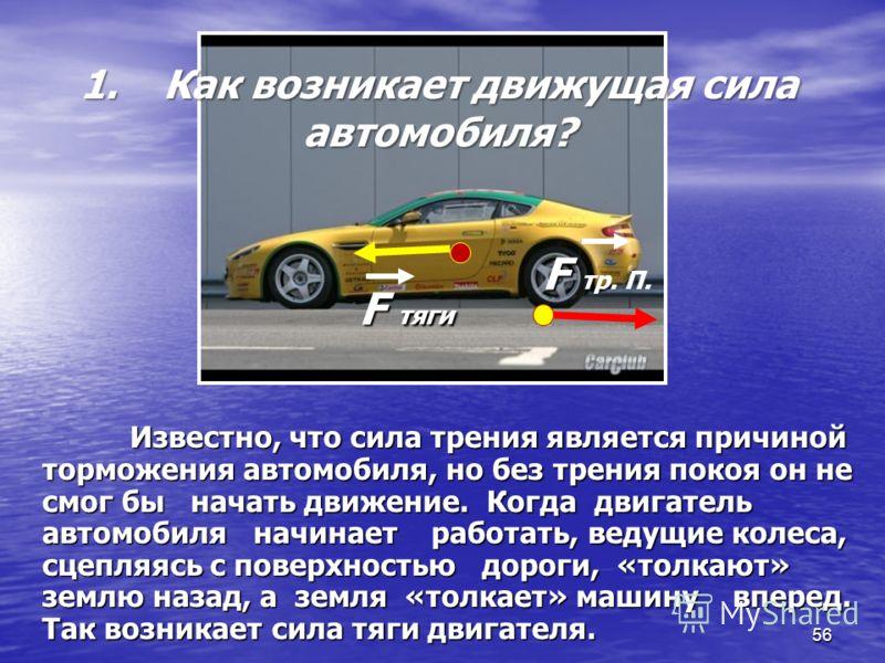 56 Известно, что сила трения является причиной торможения автомобиля, но без трения покоя он не смог бы начать движение. Когда двигатель автомобиля начинает работать, ведущие колеса, сцепляясь с поверхностью дороги, «толкают» землю назад, а земля «то