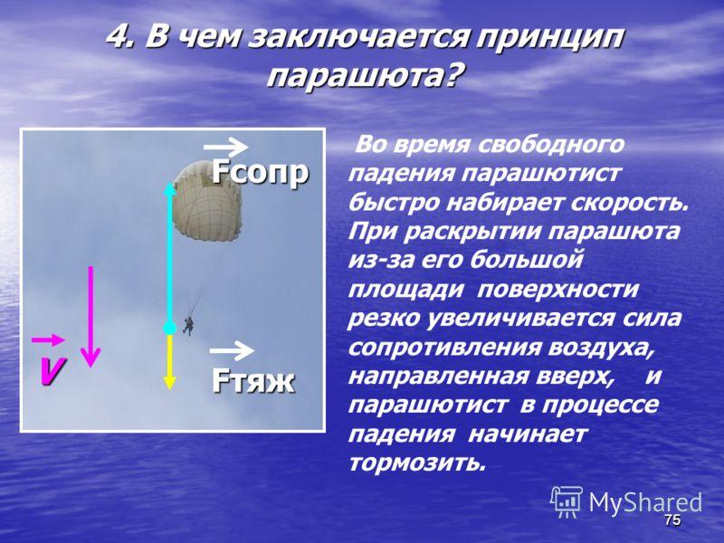 75 4. В чем заключается принцип парашюта? 75 Во время свободного падения парашютист быстро набирает скорость. При раскрытии парашюта из-за его большой площади поверхности резко увеличивается сила сопротивления воздуха, направленная вверх, и парашютис