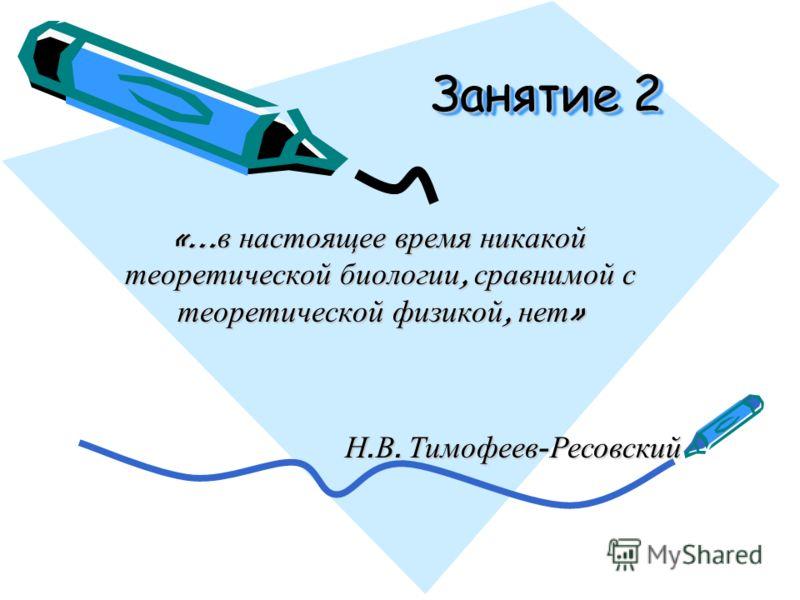 «… в настоящее время никакой теоретической биологии, сравнимой с теоретической физикой, нет » Занятие 2 Н. В. Тимофеев - Ресовский
