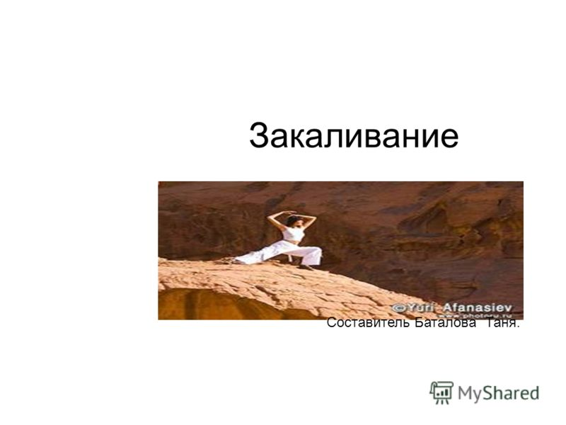 Закаливание Составитель Баталова Таня.