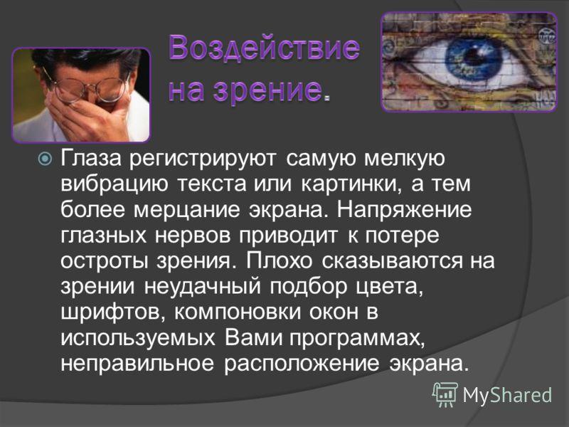 Глаза регистрируют самую мелкую вибрацию текста или картинки, а тем более мерцание экрана. Напряжение глазных нервов приводит к потере остроты зрения. Плохо сказываются на зрении неудачный подбор цвета, шрифтов, компоновки окон в используемых Вами пр