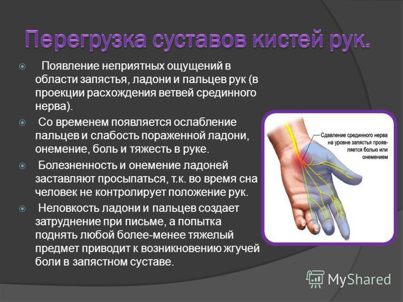 Появление неприятных ощущений в области запястья, ладони и пальцев рук (в проекции расхождения ветвей срединного нерва). Со временем появляется ослабление пальцев и слабость пораженной ладони, онемение, боль и тяжесть в руке. Болезненность и онемение