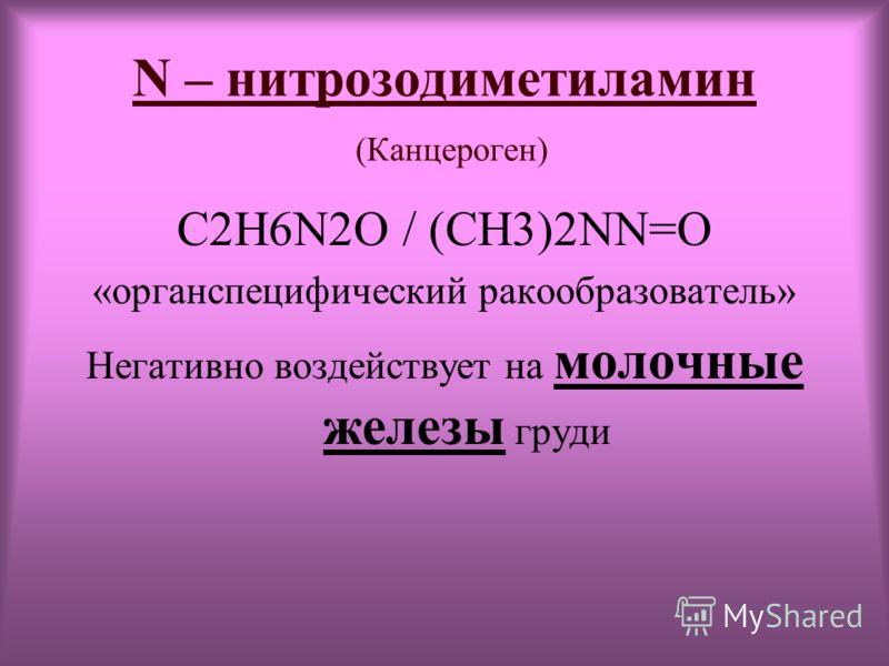 N – нитрозодиметиламин (Канцероген) C2H6N2O / (CH3)2NN=O «органспецифический ракообразователь» Негативно воздействует на молочные железы груди