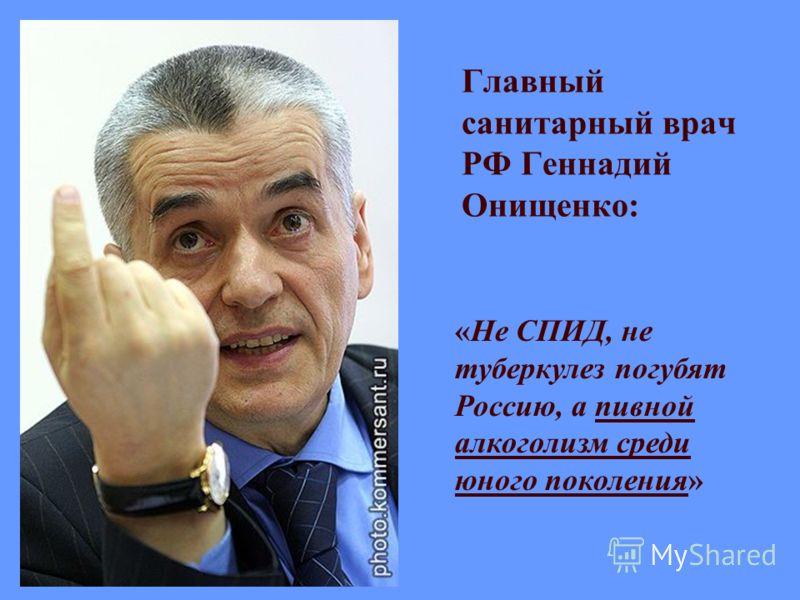 Главный санитарный врач РФ Геннадий Онищенко: «Не СПИД, не туберкулез погубят Россию, а пивной алкоголизм среди юного поколения»