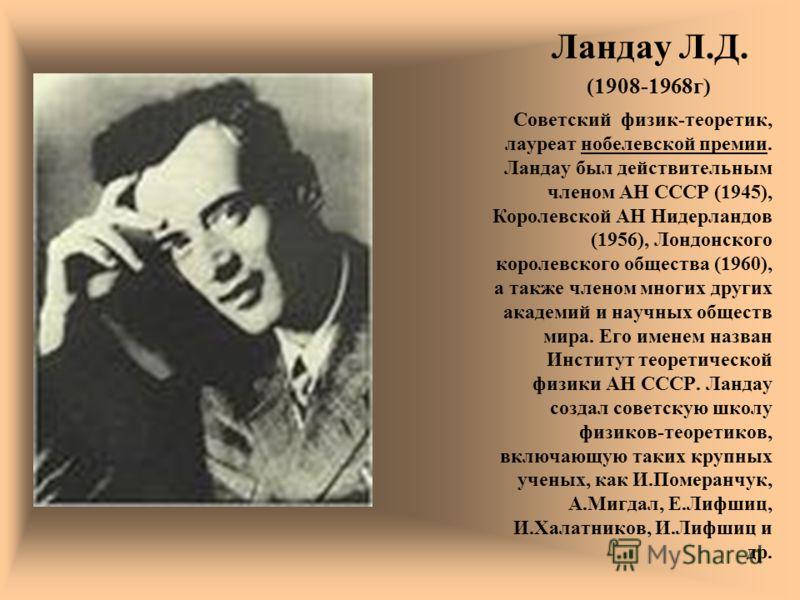 Ландау Л.Д. (1908-1968г) Советский физик-теоретик, лауреат нобелевской премии. Ландау был действительным членом АН СССР (1945), Королевской АН Нидерландов (1956), Лондонского королевского общества (1960), а также членом многих других академий и научн