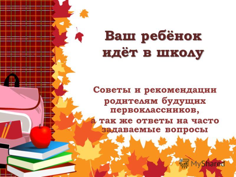 Ваш ребёнок идёт в школу Советы и рекомендации родителям будущих первоклассников, а так же ответы на часто задаваемые вопросы