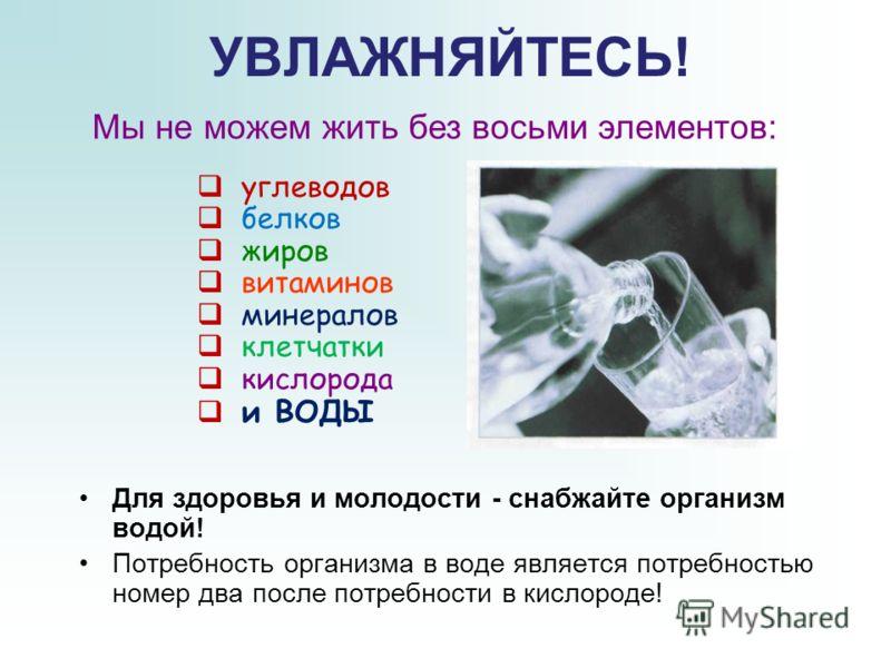 УВЛАЖНЯЙТЕСЬ! Для здоровья и молодости - снабжайте организм водой! Потребность организма в воде является потребностью номер два после потребности в кислороде! углеводов белков жиров витаминов минералов клетчатки кислорода и ВОДЫ Мы не можем жить без