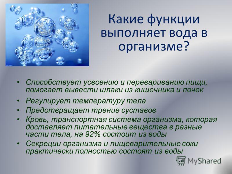 Какие функции выполняет вода в организме? Способствует усвоению и перевариванию пищи, помогает вывести шлаки из кишечника и почек Регулирует температуру тела Предотвращает трение суставов Кровь, транспортная система организма, которая доставляет пита