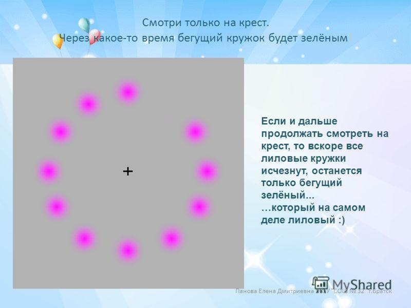 Смотри только на крест. Через какое-то время бегущий кружок будет зелёным! Если и дальше продолжать смотреть на крест, то вскоре все лиловые кружки исчезнут, останется только бегущий зелёный... …который на самом деле лиловый :) Панова Елена Дмитриевн