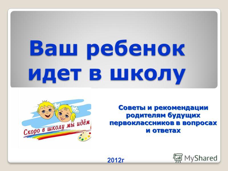 Ваш ребенок идет в школу Советы и рекомендации родителям будущих первоклассников в вопросах и ответах 2012г