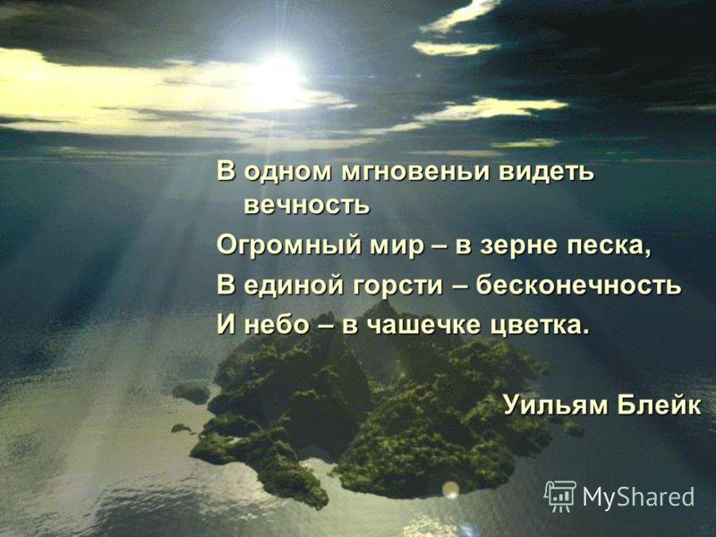 В одном мгновеньи видеть вечность Огромный мир – в зерне песка, В единой горсти – бесконечность И небо – в чашечке цветка. Уильям Блейк