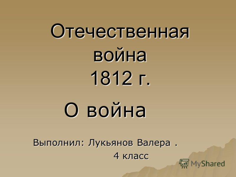 Отечественная война 1812 г. О война Выполнил: Лукьянов Валера. 4 класс 4 класс