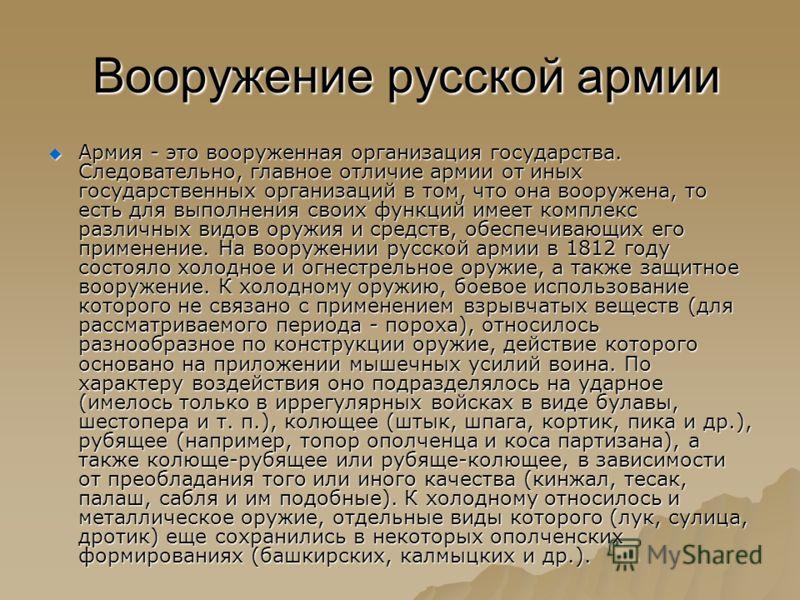 Вооружение русской армии Вооружение русской армии Армия - это вооруженная организация государства. Следовательно, главное отличие армии от иных государственных организаций в том, что она вооружена, то есть для выполнения своих функций имеет комплекс