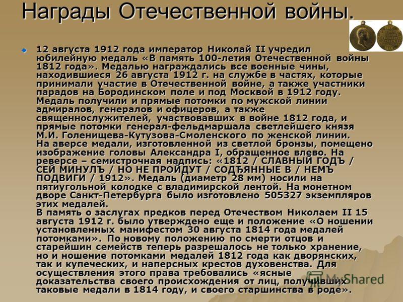 Награды Отечественной войны. 12 августа 1912 года император Николай II учредил юбилейную медаль «В память 100-летия Отечественной войны 1812 года». Медалью награждались все военные чины, находившиеся 26 августа 1912 г. на службе в частях, которые при