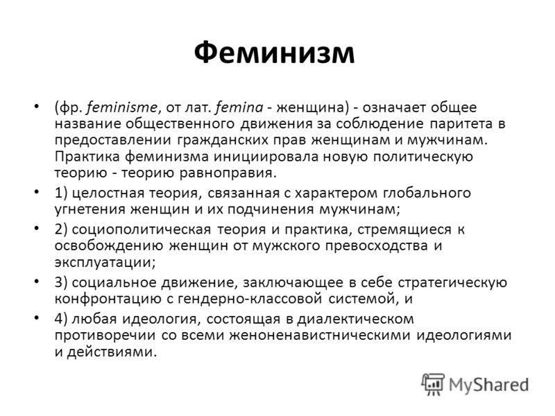 Феминизм (фр. feminisme, от лат. femina - женщина) - означает общее название общественного движения за соблюдение паритета в предоставлении гражданских прав женщинам и мужчинам. Практика феминизма инициировала новую политическую теорию - теорию равно