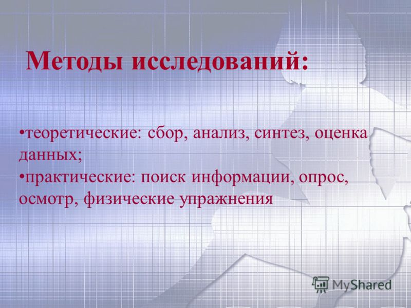 Методы исследований: теоретические: сбор, анализ, синтез, оценка данных; практические: поиск информации, опрос, осмотр, физические упражнения