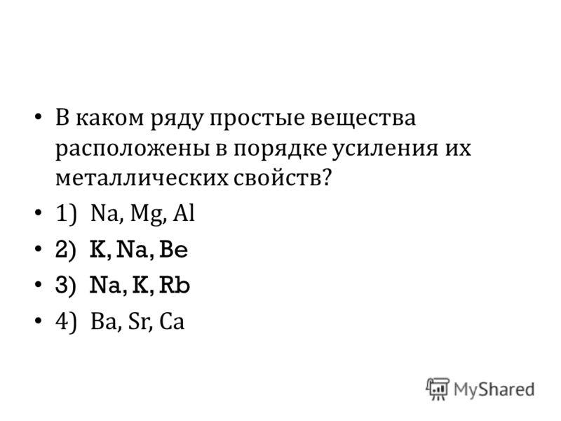 В каком ряду простые вещества расположены в порядке усиления их металлических свойств ? 1) Na, Mg, Al 2) K, Na, Be 3) Na, K, Rb 4) Ba, Sr, Ca