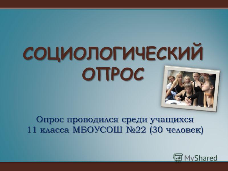 Опрос проводился среди учащихся 11 класса МБОУСОШ 22 (30 человек) СОЦИОЛОГИЧЕСКИЙ ОПРОС