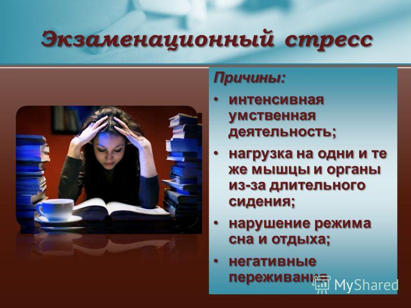Экзаменационный стресс Причины: интенсивная умственная деятельность; нагрузка на одни и те же мышцы и органы из-за длительного сидения; нарушение режима сна и отдыха; негативные переживания