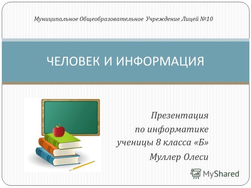 Презентация по информатике ученицы 8 класса « Б » Муллер Олеси ЧЕЛОВЕК И ИНФОРМАЦИЯ Муниципальное Общеобразовательное Учреждение Лицей 10