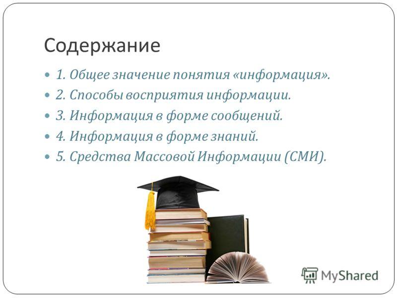 Содержание 1. Общее значение понятия « информация ». 2. Способы восприятия информации. 3. Информация в форме сообщений. 4. Информация в форме знаний. 5. Средства Массовой Информации ( СМИ ).