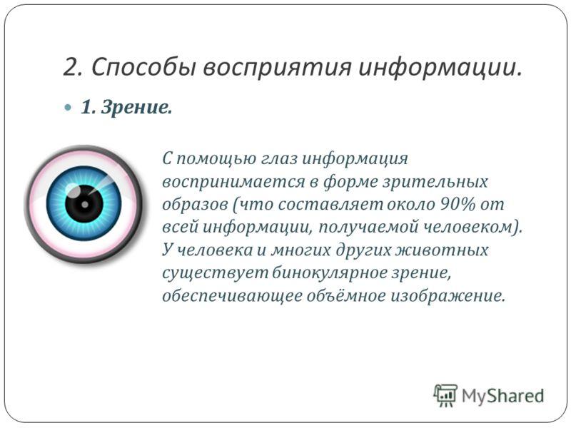 1. Зрение. С помощью глаз информация воспринимается в форме зрительных образов ( что составляет около 90% от всей информации, получаемой человеком ). У человека и многих других животных существует бинокулярное зрение, обеспечивающее объёмное изображе