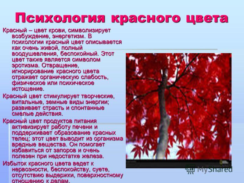 Психология красного цвета Красный – цвет крови, символизирует возбуждение, энергетизм. В психологии красный цвет описывается как очень живой, полный воодушевления, беспокойный. Этот цвет также является символом эротизма. Отвращение, игнорирование кра