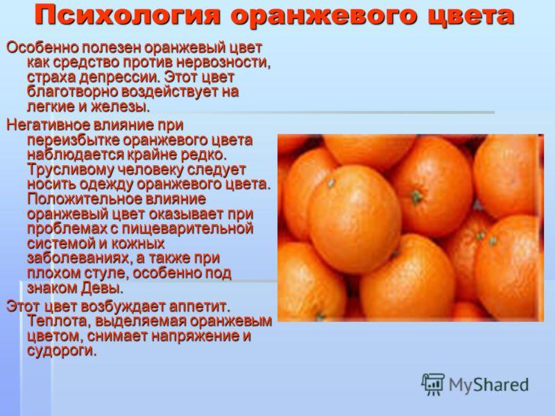 Психология оранжевого цвета Особенно полезен оранжевый цвет как средство против нервозности, страха депрессии. Этот цвет благотворно воздействует на легкие и железы. Негативное влияние при переизбытке оранжевого цвета наблюдается крайне редко. Трусли