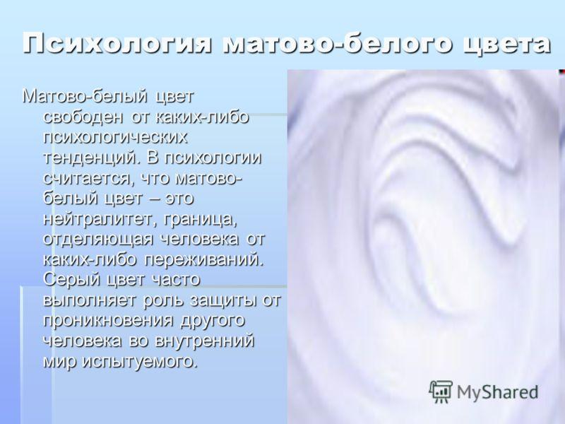 Психология матово-белого цвета Матово-белый цвет свободен от каких-либо психологических тенденций. В психологии считается, что матово- белый цвет – это нейтралитет, граница, отделяющая человека от каких-либо переживаний. Серый цвет часто выполняет ро