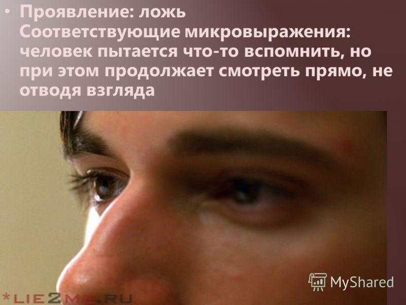 Проявление: ложь Соответствующие микровыражения: человек пытается что-то вспомнить, но при этом продолжает смотреть прямо, не отводя взгляда